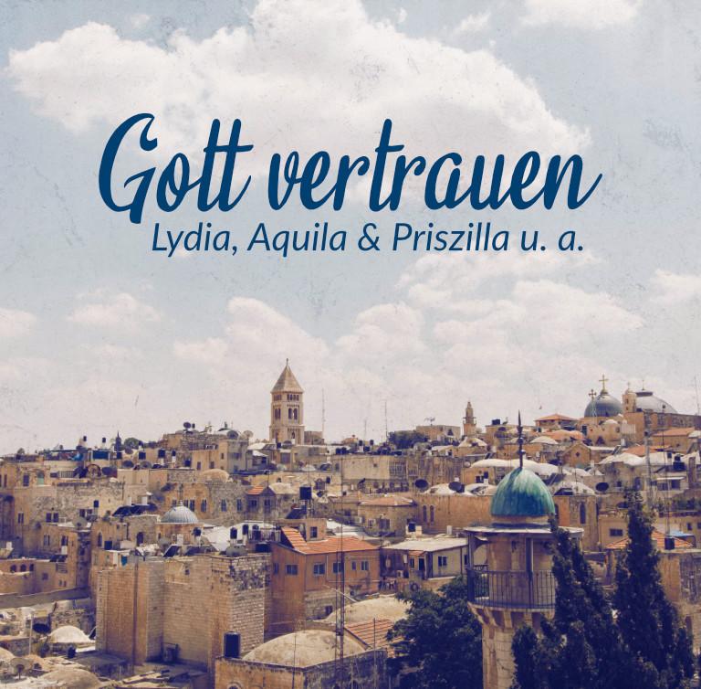 Gott vertrauen: Lydia, Aquila & Priszilla u. a.