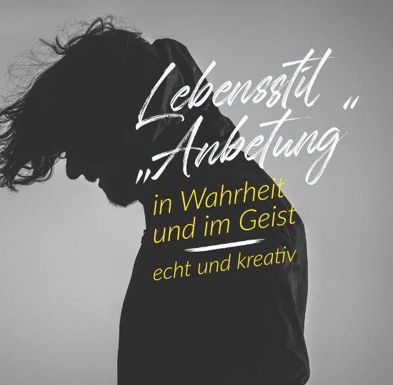 """Lebensstil """"Anbetung"""" – In Wahrheit und im Geist – echt und kreativ"""